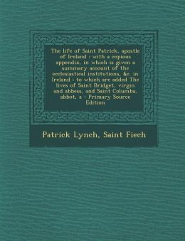 The Life of Saint Patrick, Apostle of Ireland: With a Copious Appendix, in Which Is Given a Summary Account of the Ecclesiastical Institutions, &C. in