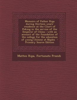 Memoirs of Father Ripa During Thirteen Years' Residence at the Court of Peking in the Service of the Emperor of China: With an Account of the Foundati