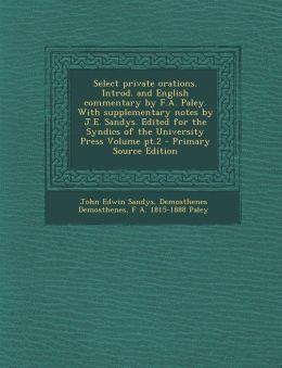 Select Private Orations. Introd. and English Commentary by F.A. Paley. with Supplementary Notes by J.E. Sandys. Edited for the Syndics of the Universi