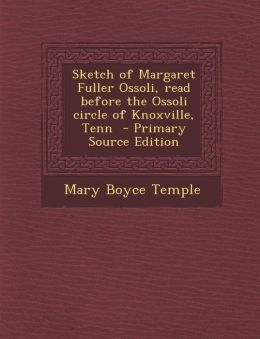 Sketch of Margaret Fuller Ossoli, Read Before the Ossoli Circle of Knoxville, Tenn - Primary Source Edition