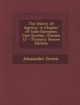 The Dative of Agency: A Chapter of Indo-European Case-Syntax, Volume 12 - Primary Source Edition