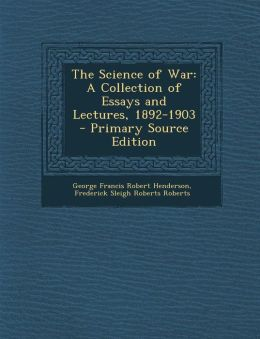 The Science of War: A Collection of Essays and Lectures, 1892-1903 - Primary Source Edition