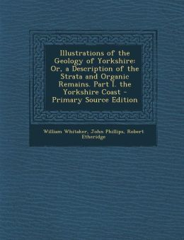 Illustrations of the Geology of Yorkshire: Or, a Description of the Strata and Organic Remains. Part I. the Yorkshire Coast - Primary Source Edition