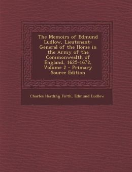 The Memoirs of Edmund Ludlow, Lieutenant-General of the Horse in the Army of the Commonwealth of England, 1625-1672, Volume 2 - Primary Source Edition