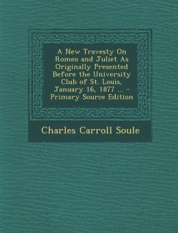 A New Travesty on Romeo and Juliet as Originally Presented Before the University Club of St. Louis, January 16, 1877 ... - Primary Source Edition