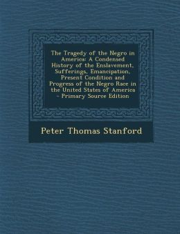 The Tragedy of the Negro in America: A Condensed History of the Enslavement, Sufferings, Emancipation, Present Condition and Progress of the Negro Rac