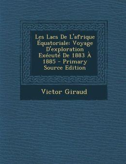 Les Lacs de L'Afrique Equatoriale: Voyage D'Exploration Execute de 1883 a 1885 - Primary Source Edition