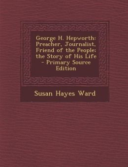George H. Hepworth: Preacher, Journalist, Friend of the People; The Story of His Life - Primary Source Edition