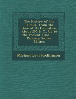 The History of the Talmud, from the Time of Its Formation, about 200 B. C., Up to the Present Time ... - Primary Source Edition