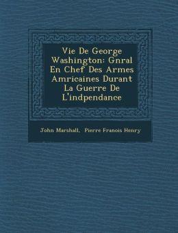 Vie De George Washington: G n ral En Chef Des Arm es Am ricaines Durant La Guerre De L'ind pendance