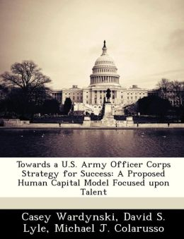 Towards a U.S. Army Officer Corps Strategy for Success: A Proposed Human Capital Model Focused upon Talent