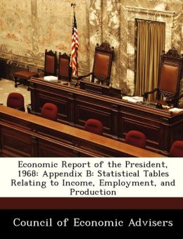 Economic Report of the President, 1968: Appendix B: Statistical Tables Relating to Income, Employment, and Production