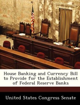 House Banking and Currency Bill to Provide for the Establishment of Federal Reserve Banks