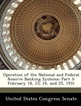 Operation of the National and Federal Reserve Banking Systems: Part 3: February 18, 23, 24, and 25, 1931