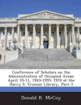 Conference of Scholars on the Administration of Occupied Areas: April 10-11, 1943-1955: 1970 at the Harry S. Truman Library, Part 3