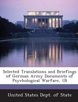 Selected Translations and Briefings of German Army Documents of Psychological Warfare, 1B