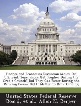 Finance and Economics Discussion Series: Did U.S. Bank Supervisors Get Tougher During the Credit Crunch? Did They Get Easier During the Banking Boom? Did It Matter to Bank Lending