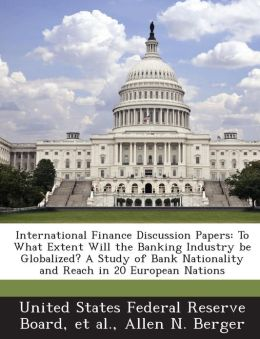 International Finance Discussion Papers: To What Extent Will the Banking Industry be Globalized? A Study of Bank Nationality and Reach in 20 European Nations