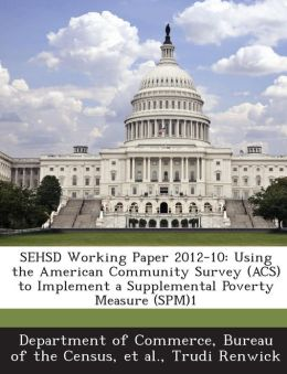 SEHSD Working Paper 2012-10: Using the American Community Survey (ACS) to Implement a Supplemental Poverty Measure (SPM)1