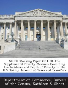 SEHSD Working Paper 2011-20: The Supplemental Poverty Measure: Examining the Incidence and Depth of Poverty in the U.S. Taking Account of Taxes and Transfers