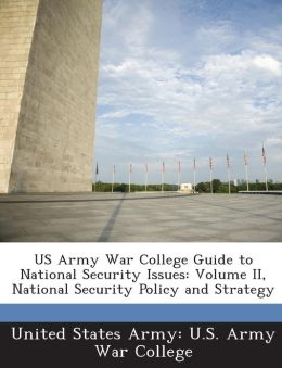 US Army War College Guide to National Security Issues: Volume II, National Security Policy and Strategy