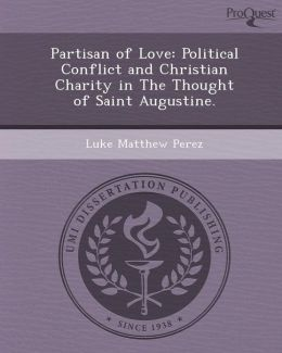 Partisan of Love: Political Conflict and Christian Charity in The Thought of Saint Augustine.
