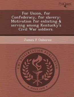 For Union, for Confederacy, for slavery: Motivation for enlisting & serving among Kentucky's Civil War soldiers.
