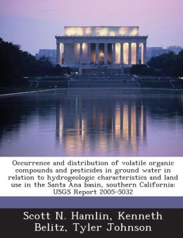 Occurrence and distribution of volatile organic compounds and pesticides in ground water in relation to hydrogeologic characteristics and land use in the Santa Ana basin, southern California: USGS Report 2005-5032