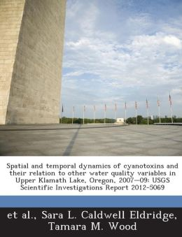 Spatial and temporal dynamics of cyanotoxins and their relation to other water quality variables in Upper Klamath Lake, Oregon, 2007-09: USGS Scientific Investigations Report 2012-5069