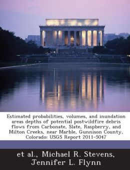 Estimated probabilities, volumes, and inundation areas depths of potential postwildfire debris flows from Carbonate, Slate, Raspberry, and Milton Creeks, near Marble, Gunnison County, Colorado: USGS Report 2011-5047
