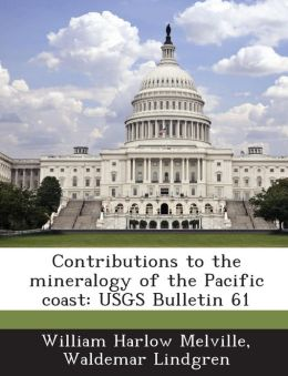 Contributions to the mineralogy of the Pacific coast: USGS Bulletin 61