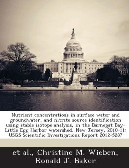 Nutrient concentrations in surface water and groundwater, and nitrate source identification using stable isotope analysis, in the Barnegat Bay-Little Egg Harbor watershed, New Jersey, 2010-11: USGS Scientific Investigations Report 2012-5287
