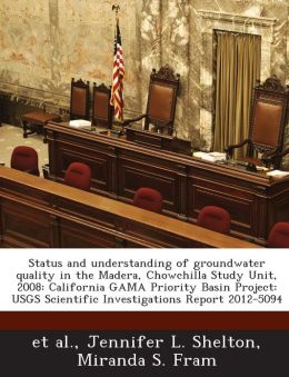 Status and understanding of groundwater quality in the Madera, Chowchilla Study Unit, 2008: California GAMA Priority Basin Project: USGS Scientific Investigations Report 2012-5094