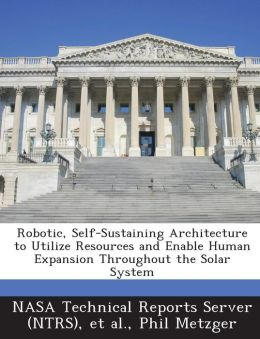 Robotic, Self-Sustaining Architecture to Utilize Resources and Enable Human Expansion Throughout the Solar System
