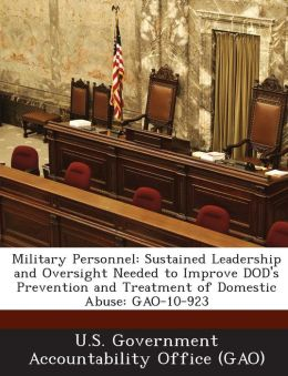Military Personnel: Sustained Leadership and Oversight Needed to Improve Dod's Prevention and Treatment of Domestic Abuse: Gao-10-923