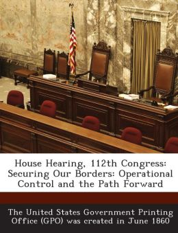 House Hearing, 112th Congress: Securing Our Borders: Operational Control and the Path Forward