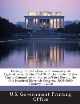 History, Jurisdiction, and Summary of Legislative Activities 78-150 of the United States Senate Committee on Indian Affairs During the One Hundred Ele
