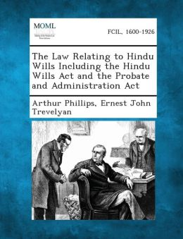 The Law Relating to Hindu Wills Including the Hindu Wills ACT and the Probate and Administration ACT