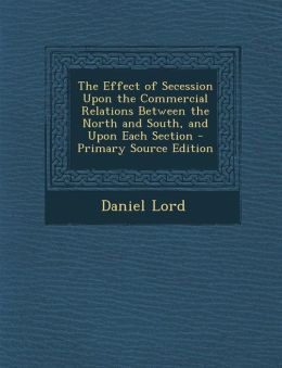The Effect of Secession Upon the Commercial Relations Between the North and South, and Upon Each Section - Primary Source Edition