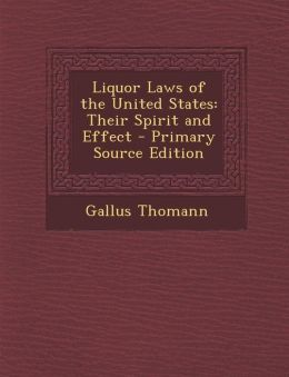 Liquor Laws of the United States: Their Spirit and Effect