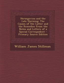 Herzegovina and the Late Uprising: The Causes of the Latter and the Remedies from the Notes and Letters of a Special Correspodent - Primary Source EDI