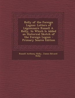 Kelly of the Foreign Legion: Letters of Legionnaire Russell A. Kelly, to Which Is Added an Historical Sketch of the Foreign Legion - Primary Source