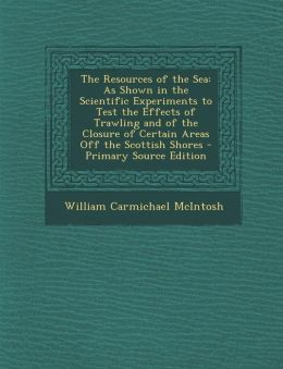 The Resources of the Sea: As Shown in the Scientific Experiments to Test the Effects of Trawling and of the Closure of Certain Areas Off the SCO