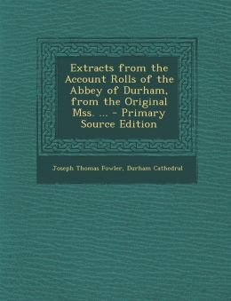 Extracts from the Account Rolls of the Abbey of Durham, from the Original Mss. ...