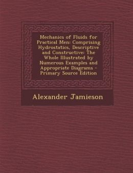 Mechanics of Fluids for Practical Men: Comprising Hydrostatics, Descriptive and Constructive: The Whole Illustrated by Numerous Examples and Appropria