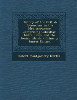 History of the British Possessions in the Mediterranean: Comprising Gibraltar, Malta, Gozo, and the Ionian Islands