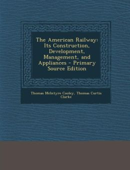The American Railway: Its Construction, Development, Management, and Appliances - Primary Source Edition