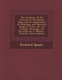 The Anatomy of the Arteries of the Human Body and Its Applications to Pathology and Operative Surgery, with a Ser. of Lithogr. Drawings. the Drawings