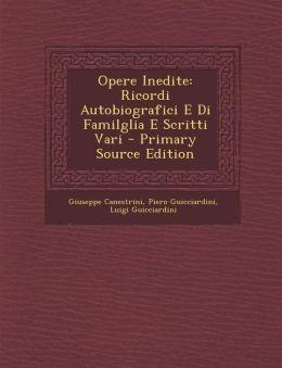 Opere Inedite: Ricordi Autobiografici E Di Familglia E Scritti Vari