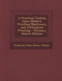 A Practical Treatise Upon Modern Printing Machinery and Letterpress Printing - Primary Source Edition